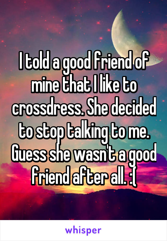 I told a good friend of mine that I like to crossdress. She decided to stop talking to me. Guess she wasn't a good friend after all. :(