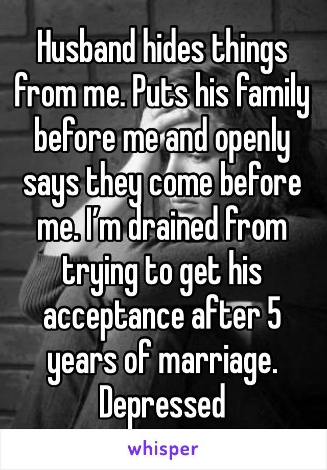 Husband hides things from me. Puts his family before me and openly says they come before me. I'm drained from trying to get his acceptance after 5 years of marriage. Depressed