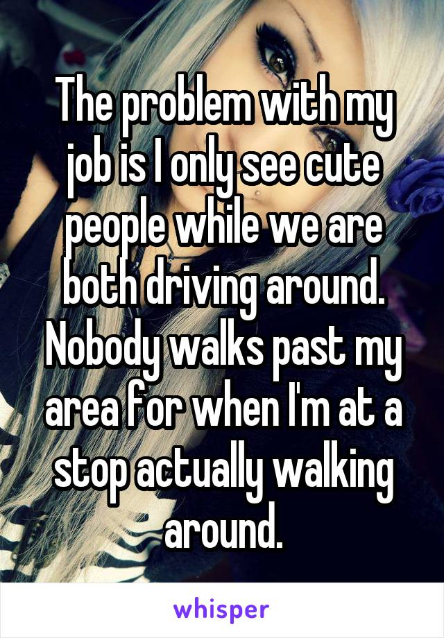The problem with my job is I only see cute people while we are both driving around. Nobody walks past my area for when I'm at a stop actually walking around.