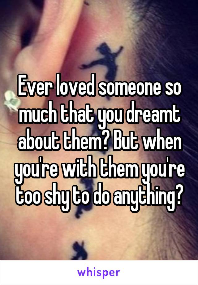 Ever loved someone so much that you dreamt about them? But when you're with them you're too shy to do anything?