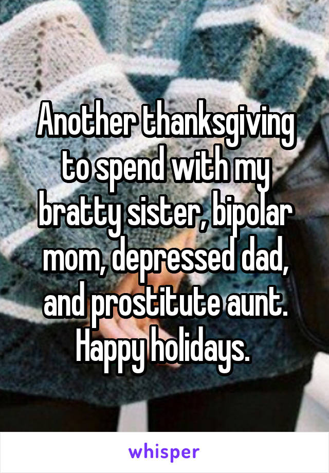 Another thanksgiving to spend with my bratty sister, bipolar mom, depressed dad, and prostitute aunt. Happy holidays.