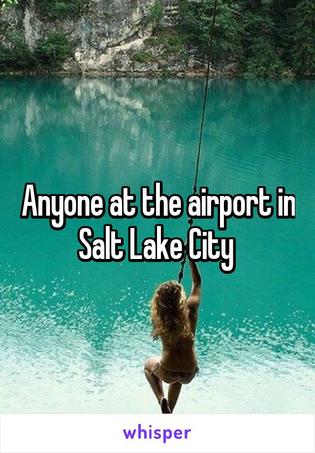 Anyone at the airport in Salt Lake City