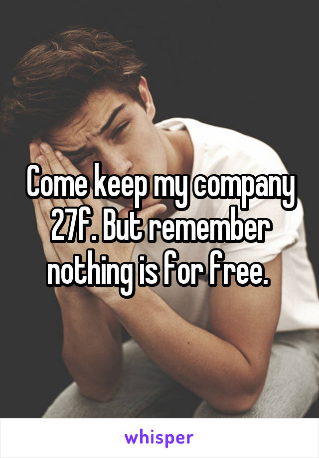 Come keep my company 27f. But remember nothing is for free.