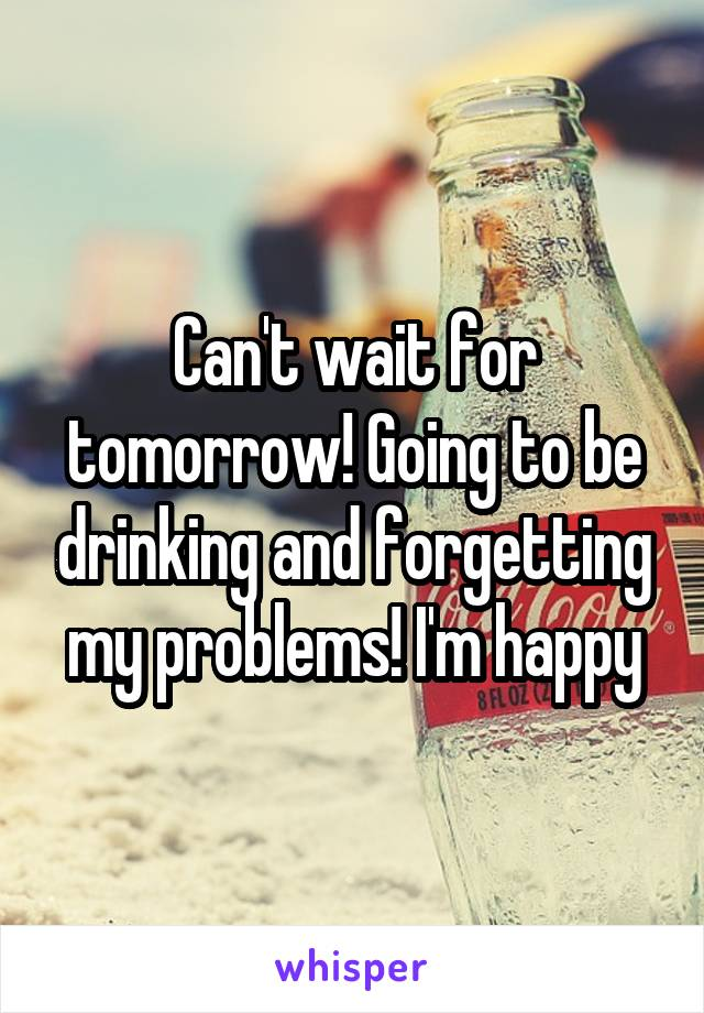 Can't wait for tomorrow! Going to be drinking and forgetting my problems! I'm happy