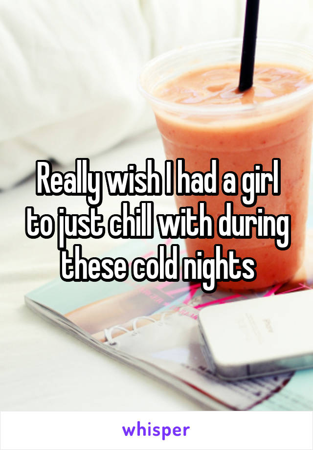 Really wish I had a girl to just chill with during these cold nights