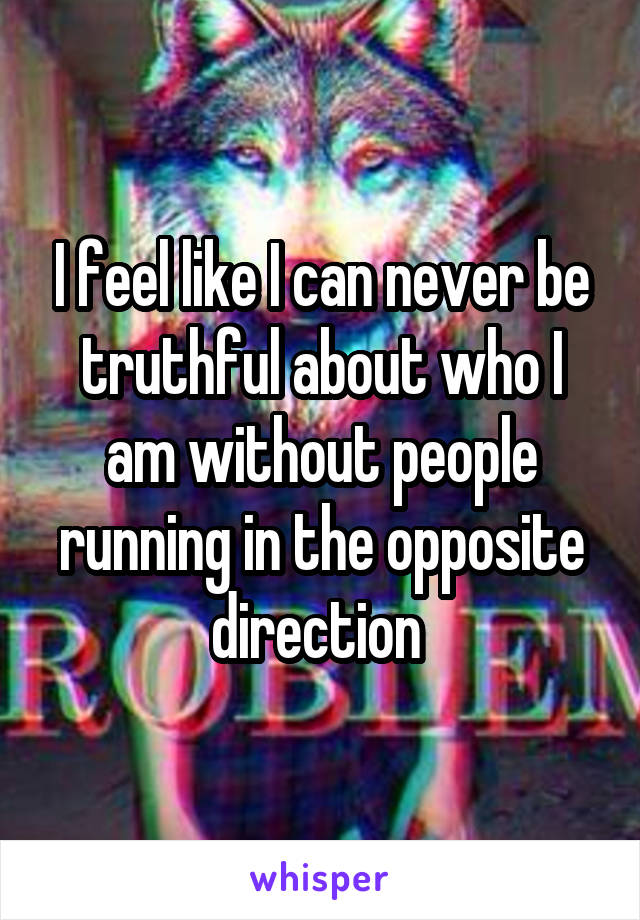 I feel like I can never be truthful about who I am without people running in the opposite direction