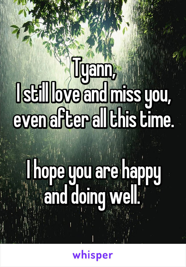 Tyann, I still love and miss you, even after all this time.  I hope you are happy and doing well.