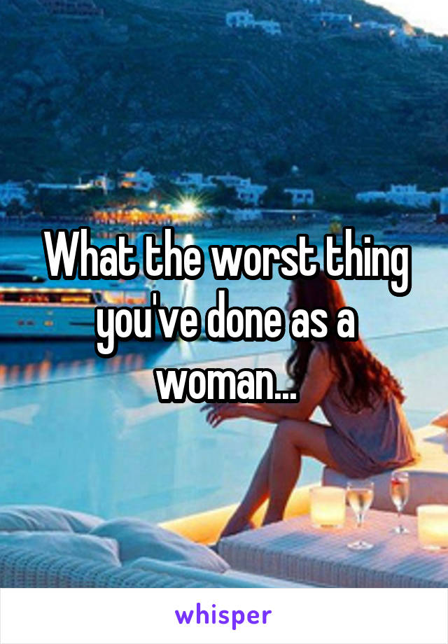 What the worst thing you've done as a woman...