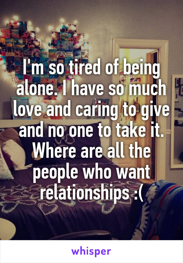 I'm so tired of being alone. I have so much love and caring to give and no one to take it. Where are all the people who want relationships :(