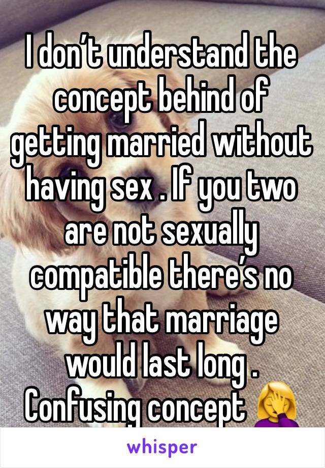 I don't understand the concept behind of getting married without having sex . If you two are not sexually compatible there's no way that marriage would last long . Confusing concept 🤦‍♀️