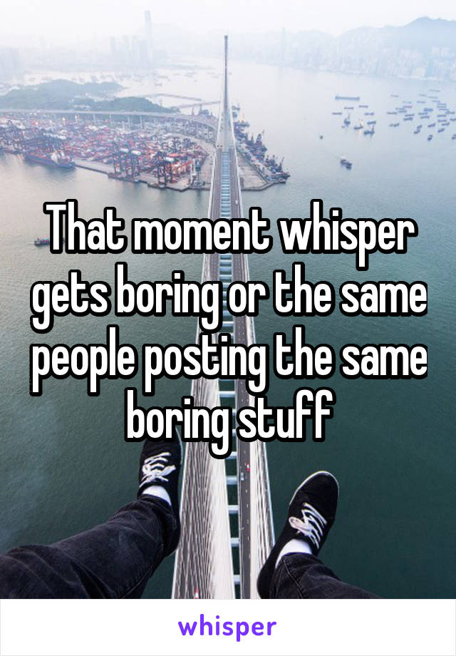 That moment whisper gets boring or the same people posting the same boring stuff