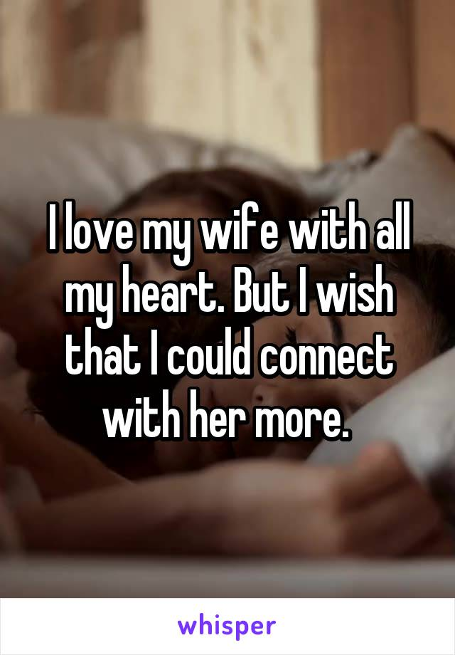 I love my wife with all my heart. But I wish that I could connect with her more.
