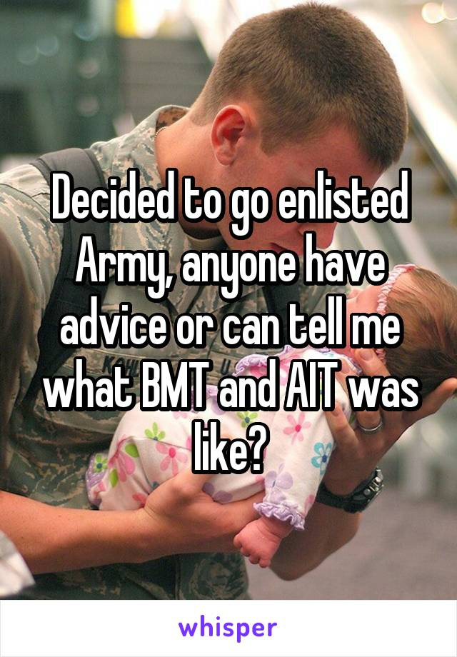 Decided to go enlisted Army, anyone have advice or can tell me what BMT and AIT was like?