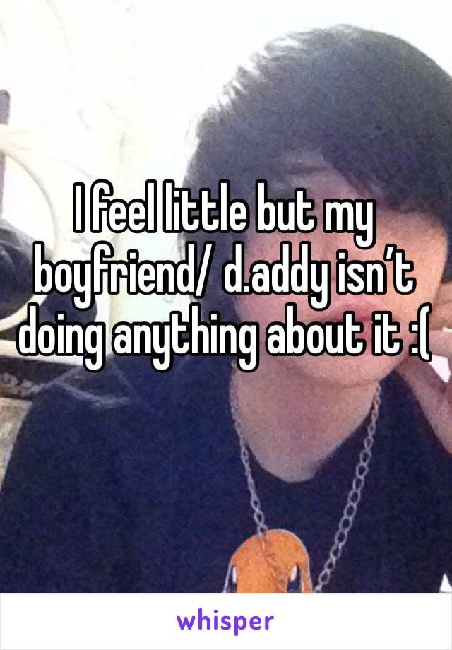 I feel little but my boyfriend/ d.addy isn't doing anything about it :(