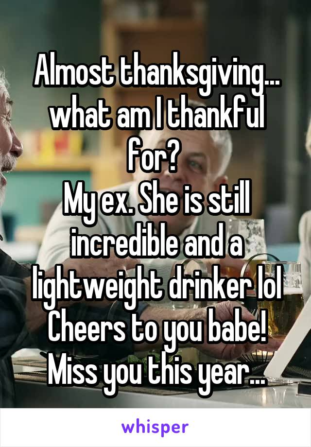 Almost thanksgiving... what am I thankful for?  My ex. She is still incredible and a lightweight drinker lol Cheers to you babe! Miss you this year...
