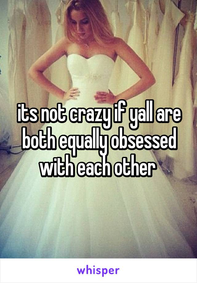 its not crazy if yall are both equally obsessed with each other