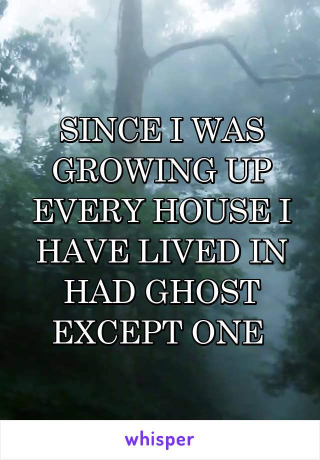 SINCE I WAS GROWING UP EVERY HOUSE I HAVE LIVED IN HAD GHOST EXCEPT ONE