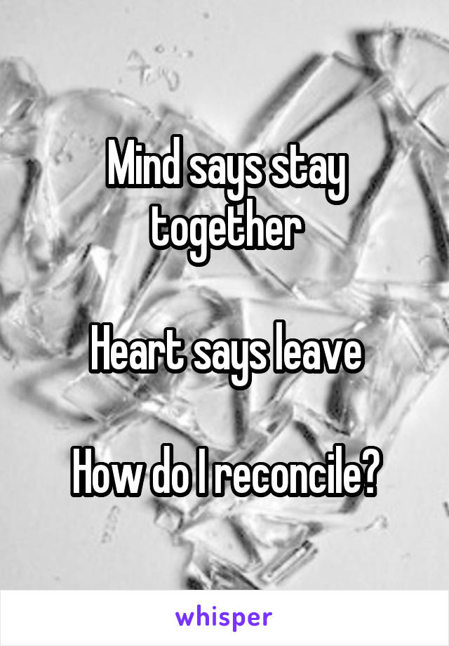Mind says stay together  Heart says leave  How do I reconcile?