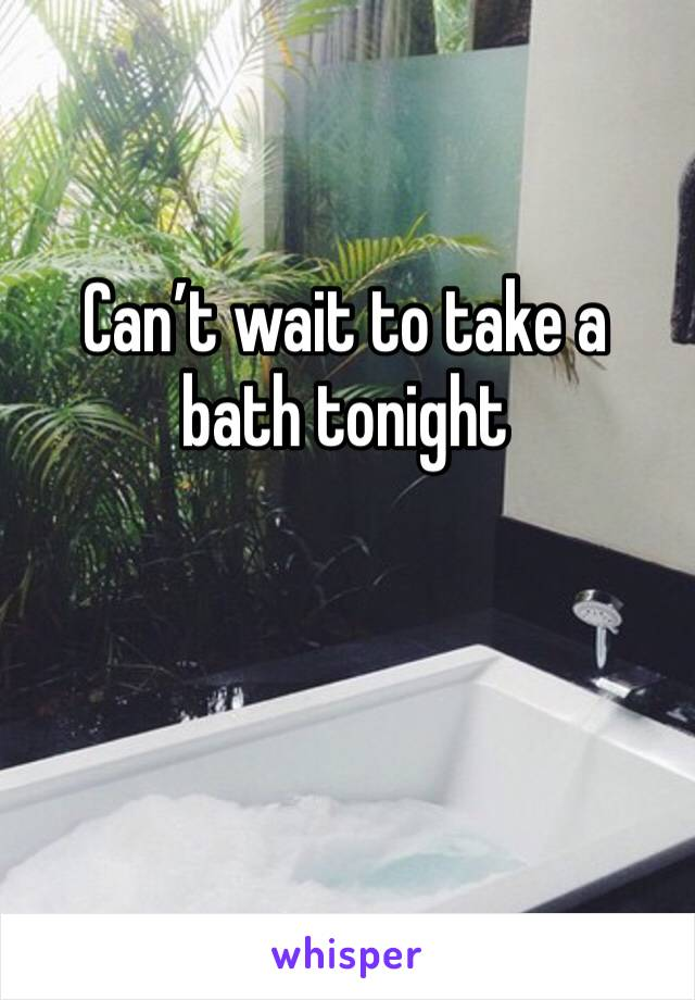Can't wait to take a bath tonight