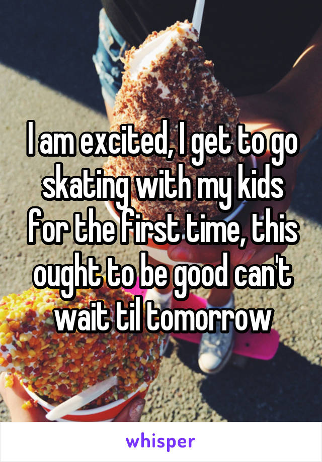 I am excited, I get to go skating with my kids for the first time, this ought to be good can't wait til tomorrow
