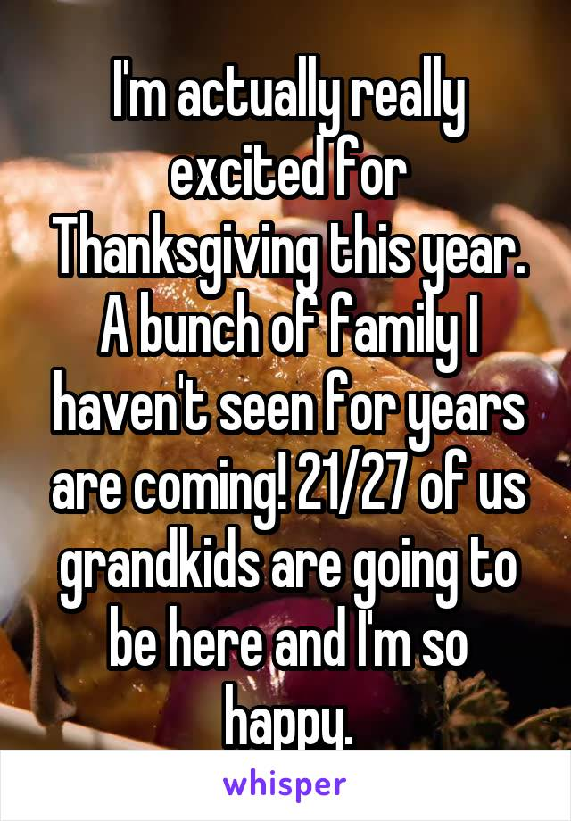 I'm actually really excited for Thanksgiving this year. A bunch of family I haven't seen for years are coming! 21/27 of us grandkids are going to be here and I'm so happy.