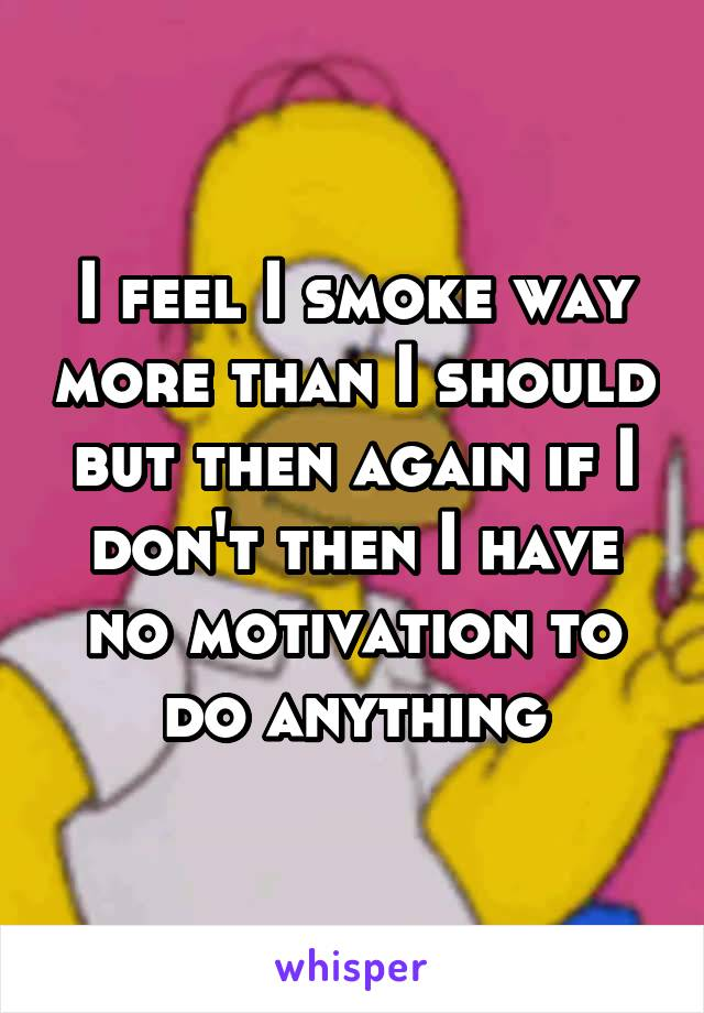 I feel I smoke way more than I should but then again if I don't then I have no motivation to do anything