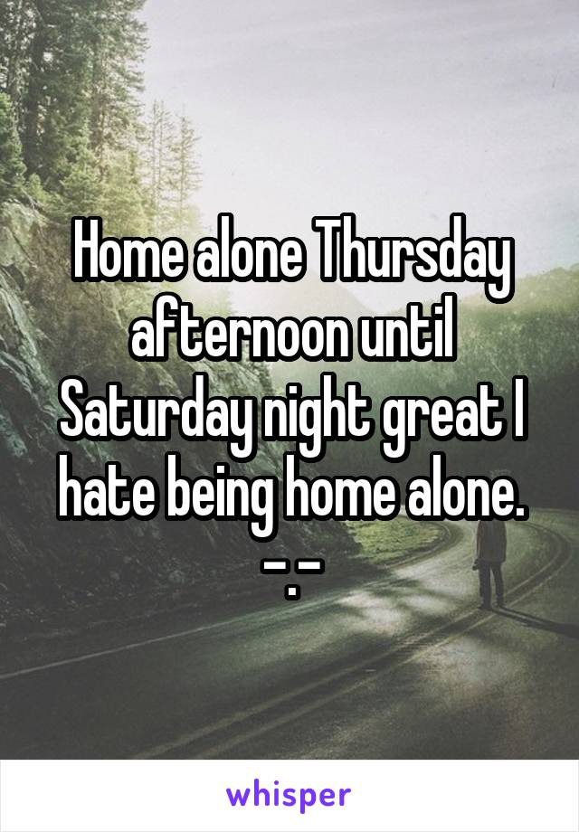 Home alone Thursday afternoon until Saturday night great I hate being home alone. -.-