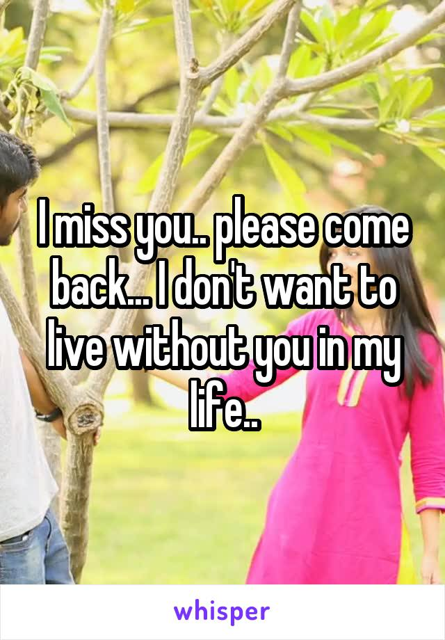 I miss you.. please come back... I don't want to live without you in my life..