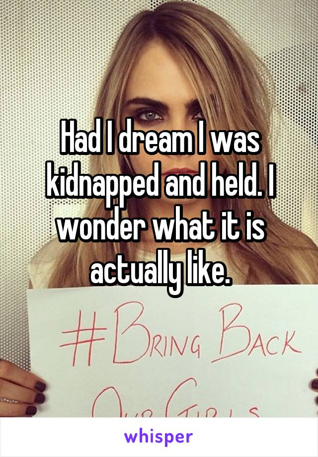 Had I dream I was kidnapped and held. I wonder what it is actually like.