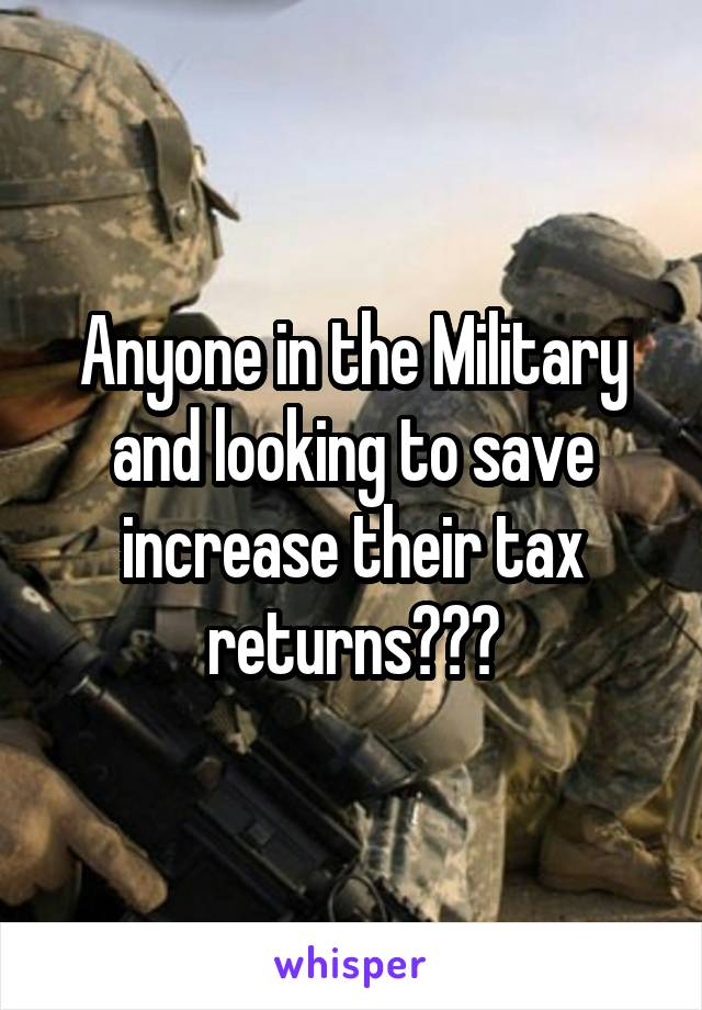 Anyone in the Military and looking to save increase their tax returns???