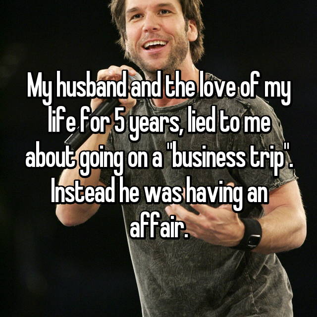 """My husband and the love of my life for 5 years, lied to me about going on a """"business trip"""". Instead he was having an affair."""