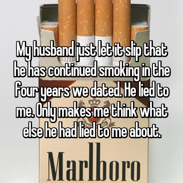 My husband just let it slip that he has continued smoking in the four years we dated. He lied to me. Only makes me think what else he had lied to me about.