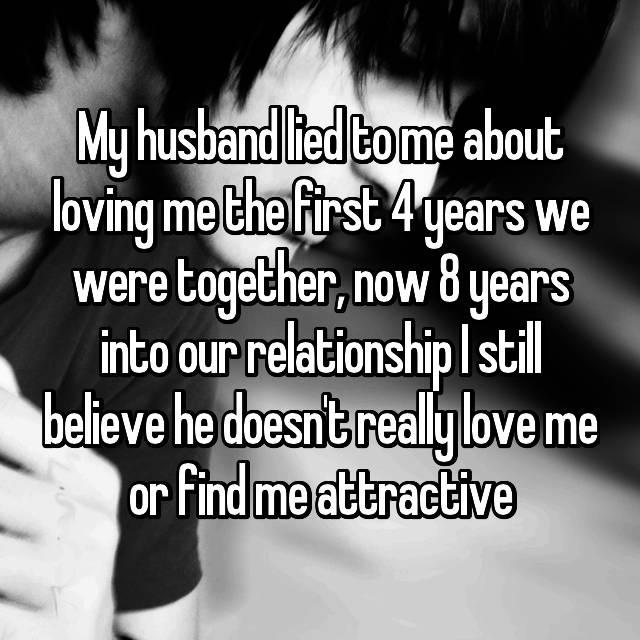 My husband lied to me about loving me the first 4 years we were together, now 8 years into our relationship I still believe he doesn't really love me or find me attractive