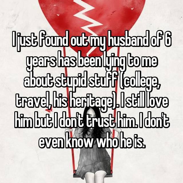 I just found out my husband of 6 years has been lying to me about stupid stuff (college, travel, his heritage). I still love him but I don't trust him. I don't even know who he is.