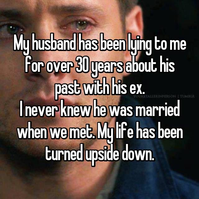 My husband has been lying to me for over 30 years about his past with his ex. I never knew he was married when we met. My life has been turned upside down.