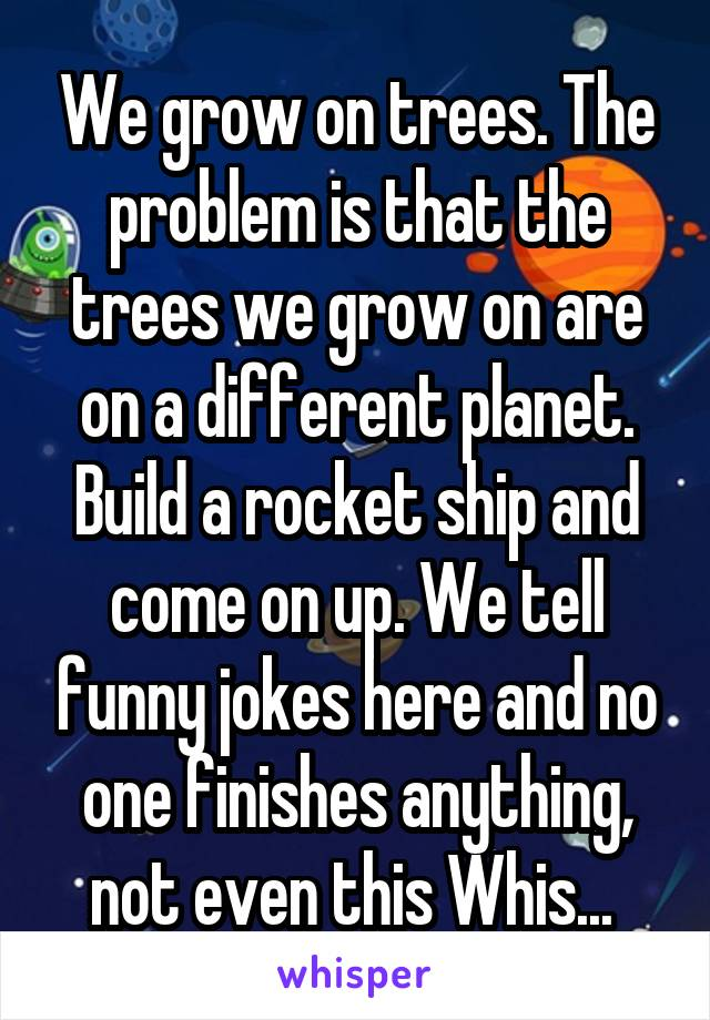 We grow on trees. The problem is that the trees we grow on are on a different planet. Build a rocket ship and come on up. We tell funny jokes here and no one finishes anything, not even this Whis...