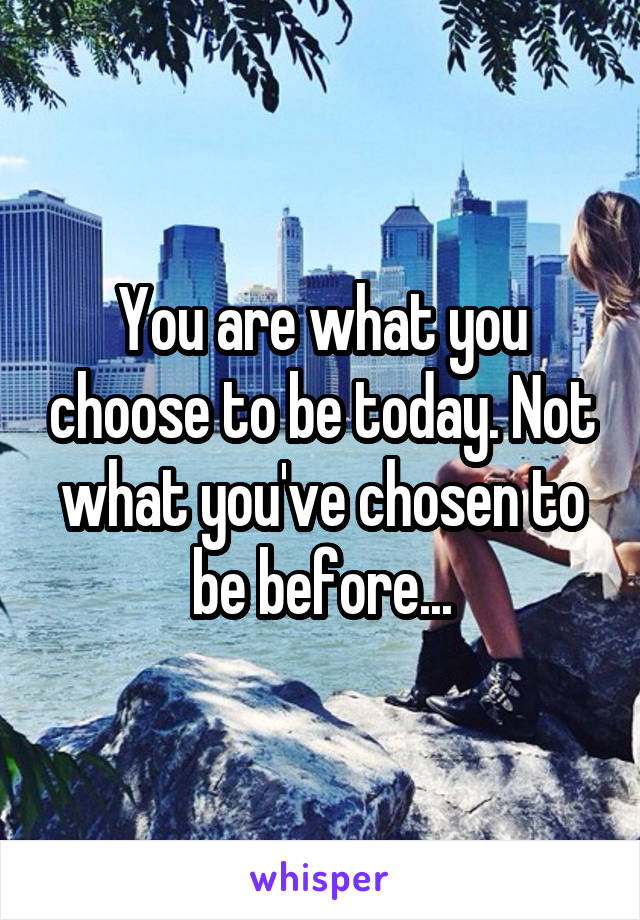 You are what you choose to be today. Not what you've chosen to be before...