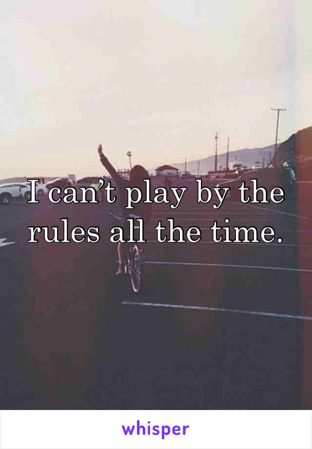 I can't play by the rules all the time.