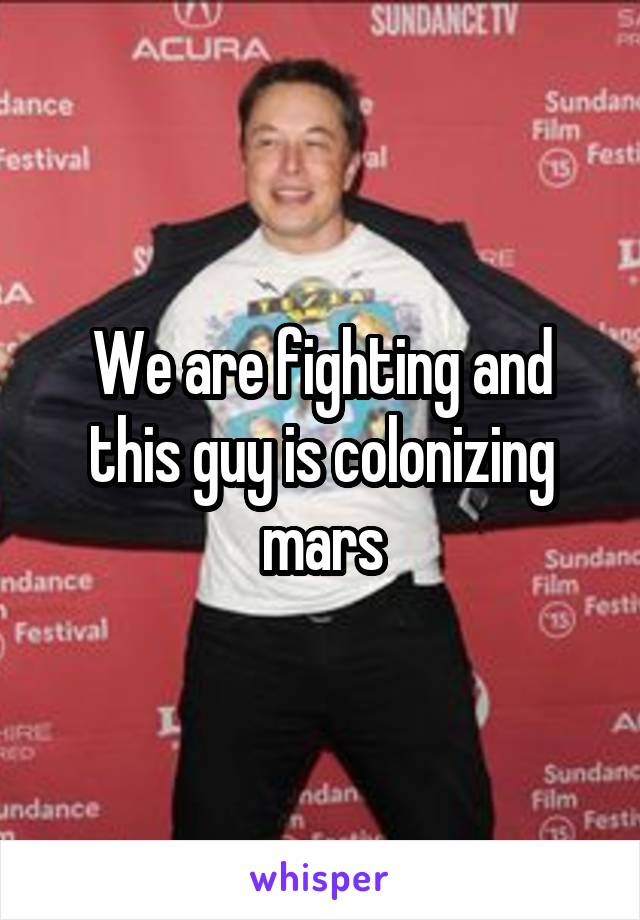 We are fighting and this guy is colonizing mars