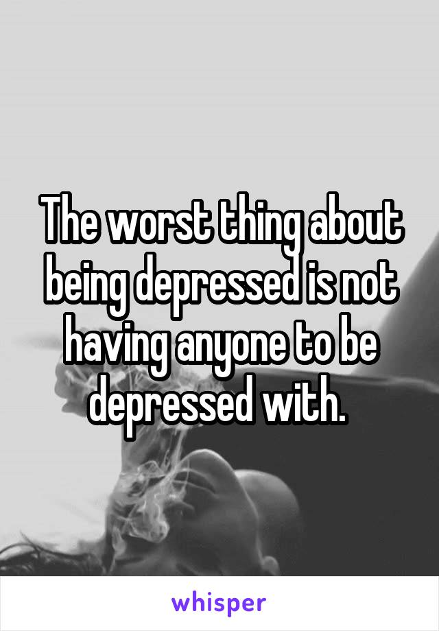The worst thing about being depressed is not having anyone to be depressed with.