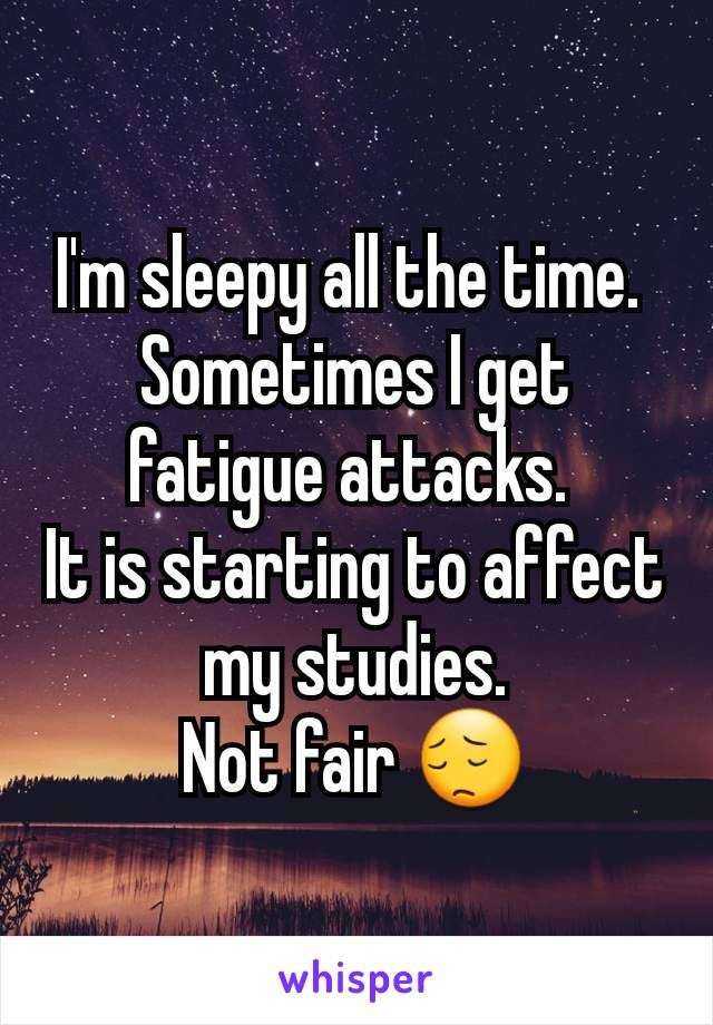 I'm sleepy all the time.  Sometimes I get fatigue attacks.  It is starting to affect my studies. Not fair 😔