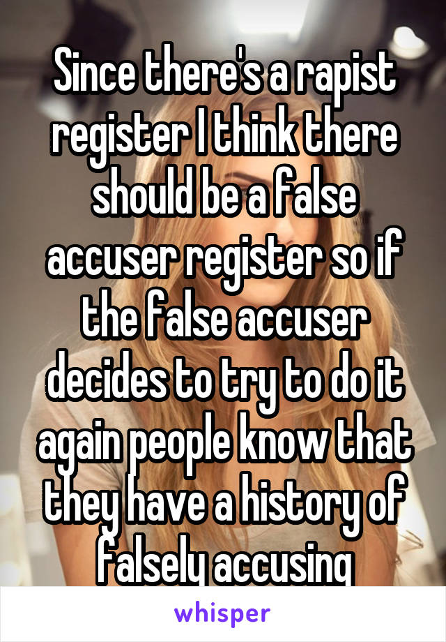Since there's a rapist register I think there should be a false accuser register so if the false accuser decides to try to do it again people know that they have a history of falsely accusing