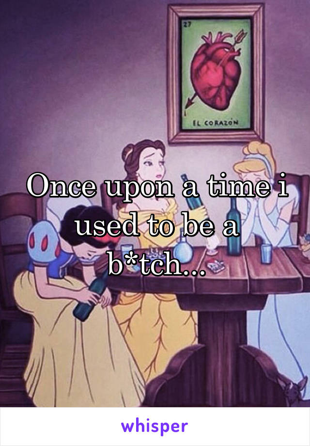 Once upon a time i used to be a b*tch...