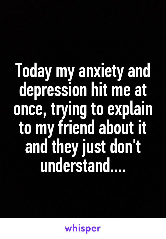Today my anxiety and depression hit me at once, trying to explain to my friend about it and they just don't understand....