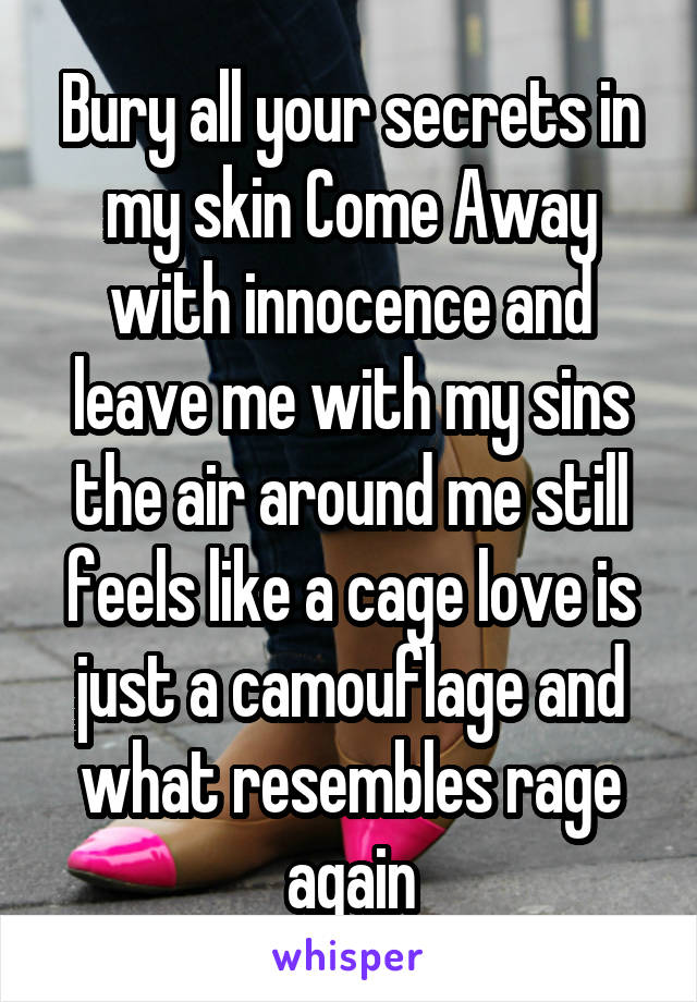 Bury all your secrets in my skin Come Away with innocence and leave me with my sins the air around me still feels like a cage love is just a camouflage and what resembles rage again