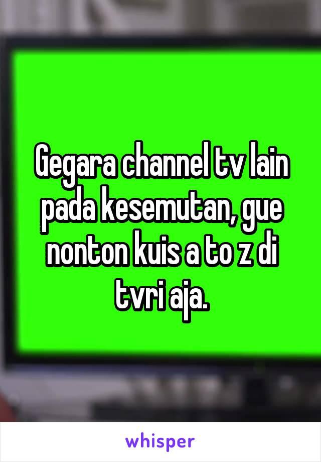 Gegara channel tv lain pada kesemutan, gue nonton kuis a to z di tvri aja.