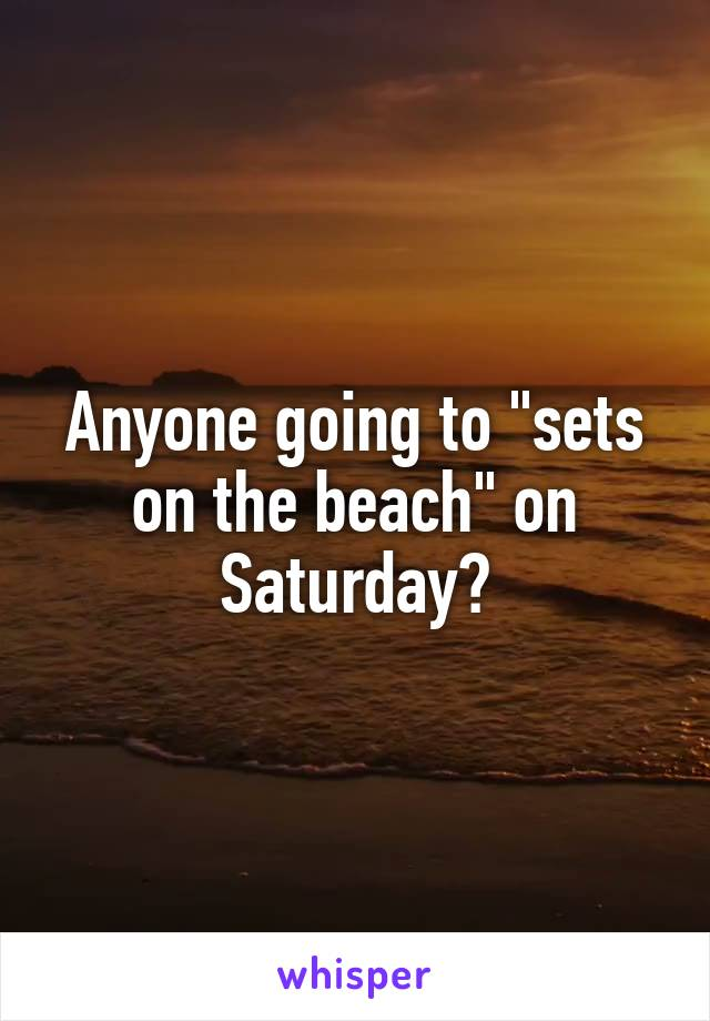 """Anyone going to """"sets on the beach"""" on Saturday?"""