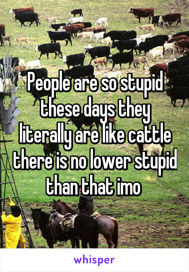 People are so stupid these days they literally are like cattle there is no lower stupid than that imo