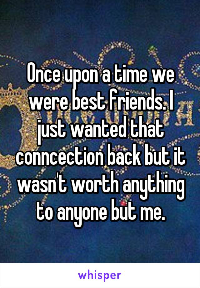 Once upon a time we were best friends. I just wanted that conncection back but it wasn't worth anything to anyone but me.