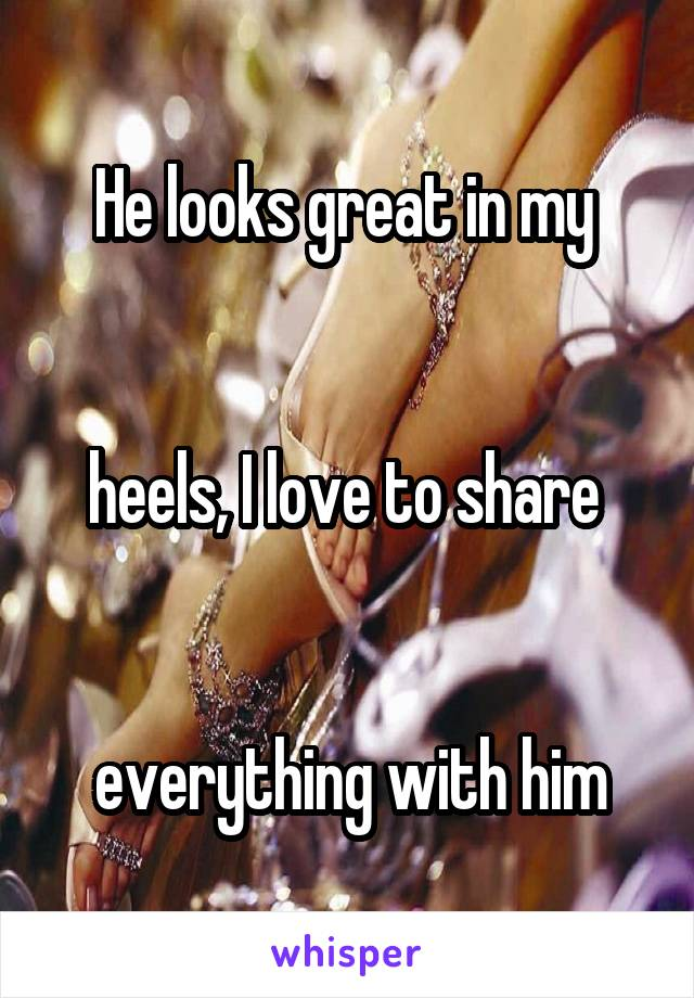 He looks great in my    heels, I love to share    everything with him